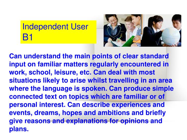 Can understand the main points of clear standard input on familiar matters regularly encountered in work, school, leisure, etc. Can deal with most situations likely to arise whilst travelling in an area where the language is spoken. Can produce simple connected text on topics which are familiar or of personal interest. Can describe experiences and events, dreams, hopes and ambitions and briefly give reasons and explanations for opinions and plans.