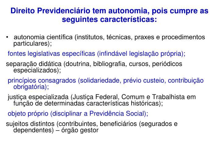 Direito Previdenciário tem autonomia, pois cumpre as seguintes características:
