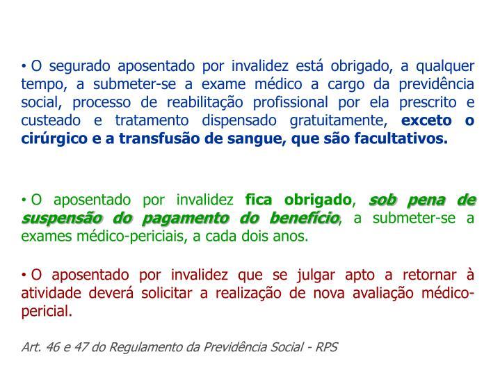 O segurado aposentado por invalidez está obrigado, a qualquer tempo, a submeter-se a exame médico a cargo da previdência social, processo de reabilitação profissional por ela prescrito e custeado e tratamento dispensado gratuitamente,