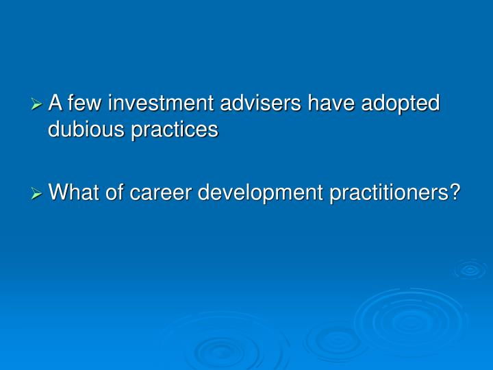 A few investment advisers have adopted dubious practices