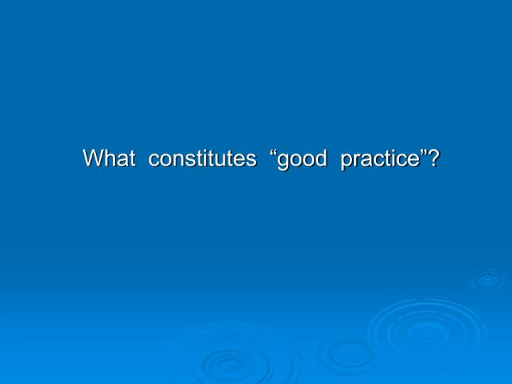"""What  constitutes  """"good  practice""""?"""
