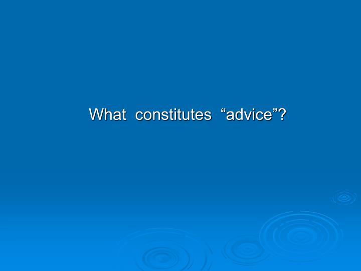 """What  constitutes  """"advice""""?"""