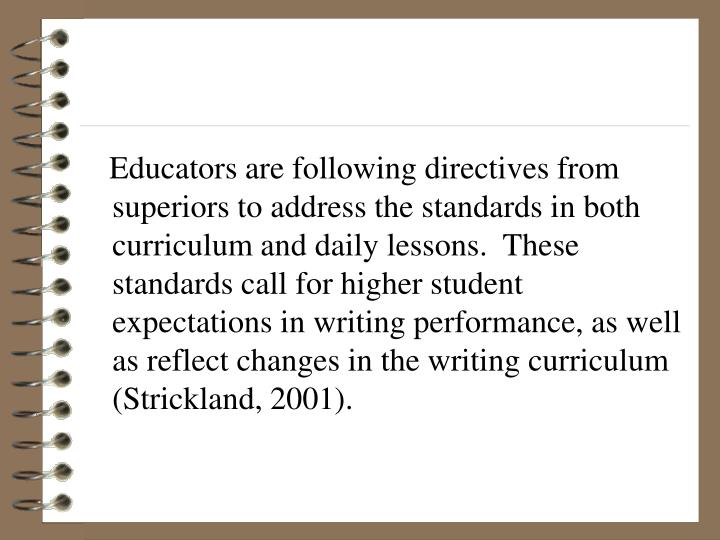Educators are following directives from superiors to address the standards in both curriculum and daily lessons.  These standards call for higher student expectations in writing performance, as well as reflect changes in the writing curriculum (Strickland, 2001).