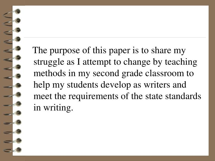 The purpose of this paper is to share my struggle as I attempt to change by teaching methods in my second grade classroom to help my students develop as writers and meet the requirements of the state standards in writing.