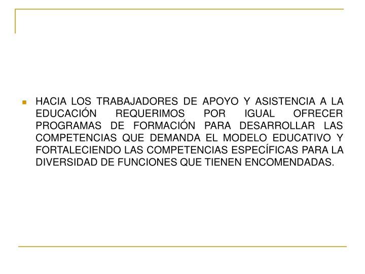 HACIA LOS TRABAJADORES DE APOYO Y ASISTENCIA A LA EDUCACIÓN REQUERIMOS POR IGUAL OFRECER PROGRAMAS DE FORMACIÓN PARA DESARROLLAR LAS COMPETENCIAS QUE DEMANDA EL MODELO EDUCATIVO Y FORTALECIENDO LAS COMPETENCIAS ESPECÍFICAS PARA LA DIVERSIDAD DE FUNCIONES QUE TIENEN ENCOMENDADAS.