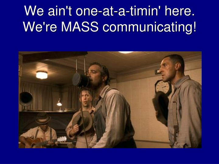 we ain t one at a timin here we re mass communicating n.