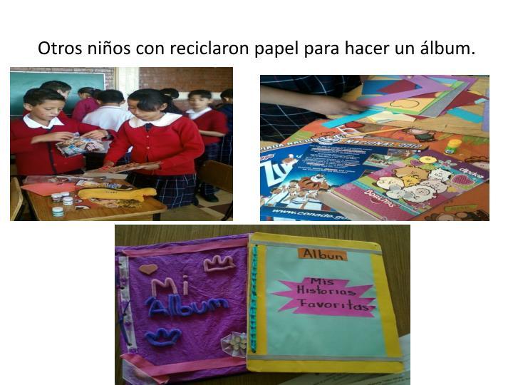 Otros niños con reciclaron papel para hacer un álbum.