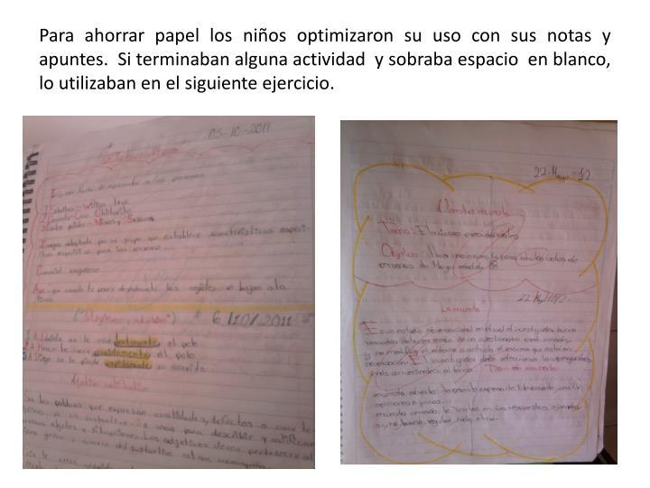 Para ahorrar papel los niños optimizaron su uso con sus notas y apuntes.  Si terminaban alguna actividad  y sobraba espacio  en blanco, lo utilizaban en el siguiente ejercicio.