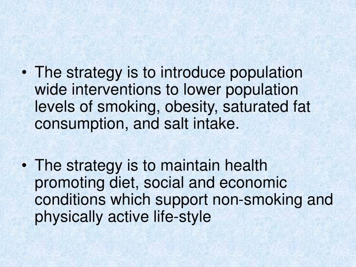 The strategy is to introduce population wide interventions to lower population levels of smoking, obesity, saturated fat consumption, and salt intake.