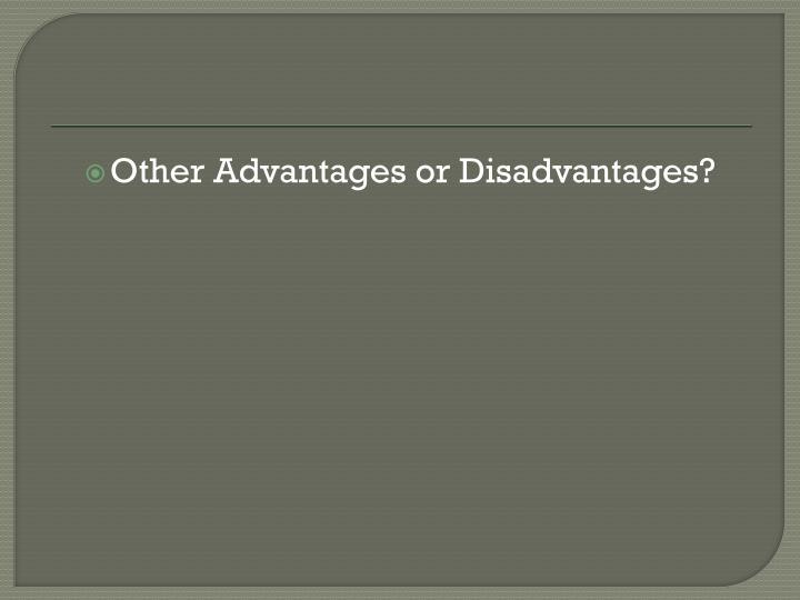 Other Advantages or Disadvantages?