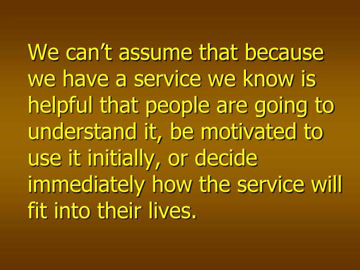 We can't assume that because we have a service we know is helpful that people are going to understand it, be motivated to use it initially, or decide immediately how the service will fit into their lives.