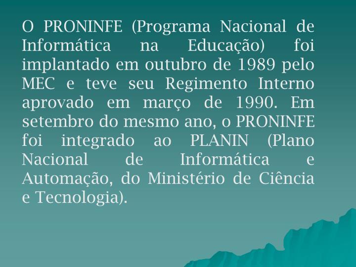 O PRONINFE (Programa Nacional de Informática na Educação) foi implantado em outubro de 1989 pelo MEC e teve seu Regimento Interno aprovado em março de 1990. Em setembro do mesmo ano, o PRONINFE foi integrado ao PLANIN (Plano Nacional de Informática e Automação, do Ministério de Ciência e Tecnologia).