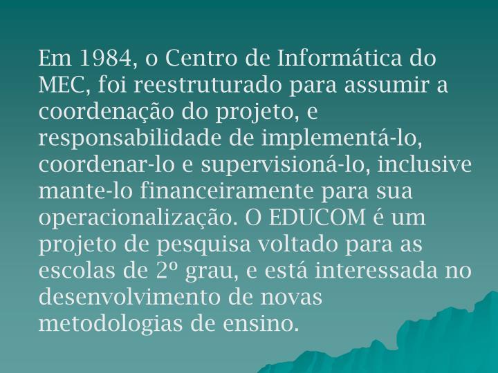 Em 1984, o Centro de Informática do MEC, foi reestruturado para assumir a coordenação do projeto, e responsabilidade de implementá-lo,  coordenar-lo e supervisioná-lo, inclusive mante-lo financeiramente para sua operacionalização. O EDUCOM é um projeto de pesquisa voltado para as escolas de 2º grau, e está interessada no desenvolvimento de novas metodologias de ensino.