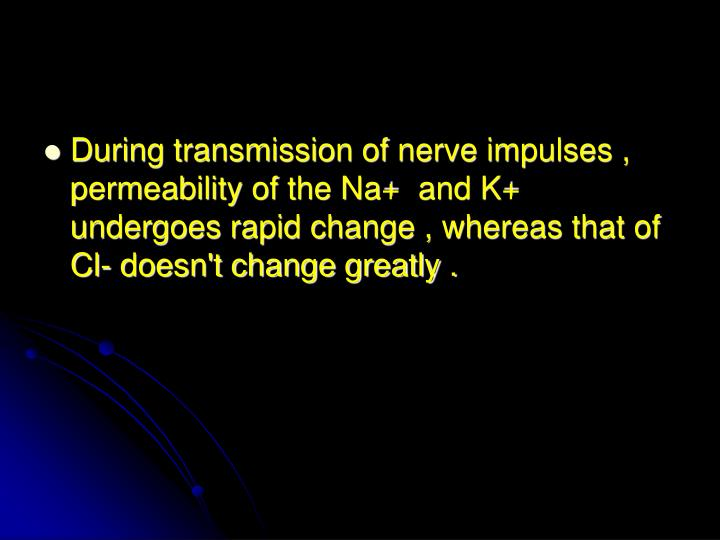 During transmission of nerve impulses , permeability of the Na+  and K+ undergoes rapid change , whereas that of Cl- doesn't change greatly .