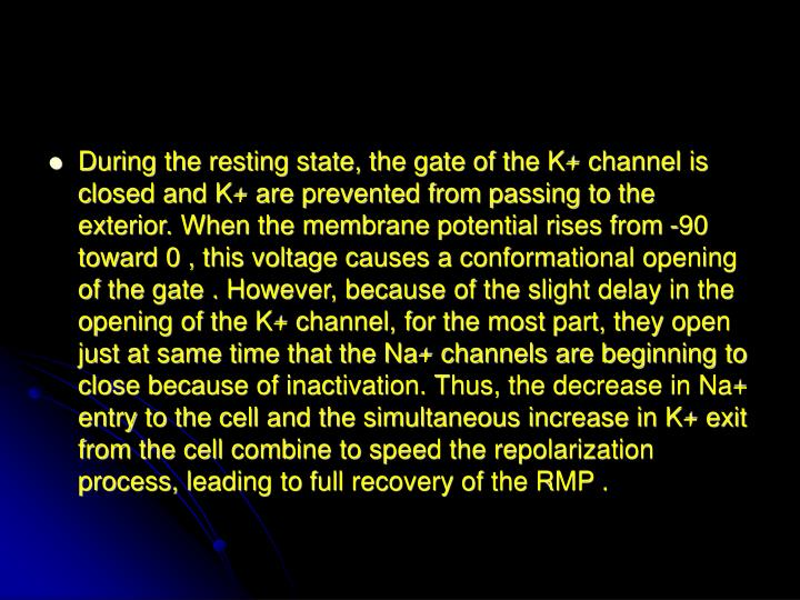 During the resting state, the gate of the K+ channel is closed and K+ are prevented from passing to the exterior. When the membrane potential rises from -90 toward 0 , this voltage causes a conformational opening of the gate . However, because of the slight delay in the opening of the K+ channel, for the most part, they open just at same time that the Na+ channels are beginning to close because of inactivation. Thus, the decrease in Na+ entry to the cell and the simultaneous increase in K+ exit from the cell combine to speed the repolarization process, leading to full recovery of the RMP .