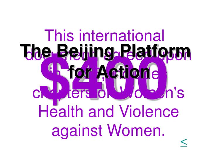 This international document, agreed upon in 1995, includes chapters on Women's Health and Violence against Women.