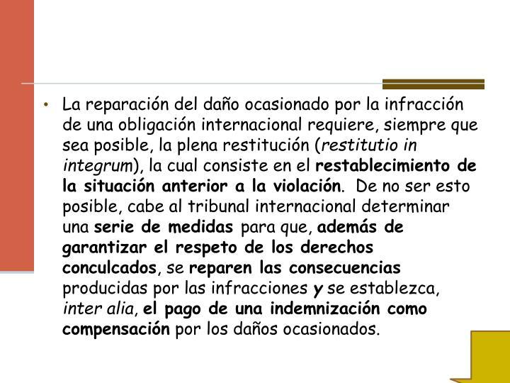 La reparación del daño ocasionado por la infracción de una obligación internacional requiere, siempre que sea posible, la plena restitución (