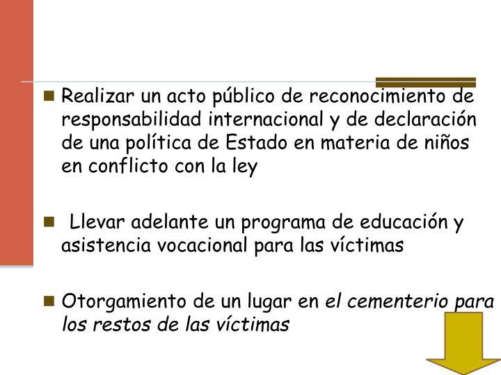 Realizar un acto público de reconocimiento de responsabilidad internacional y de declaración de una política de Estado en materia de niños en conflicto con la ley
