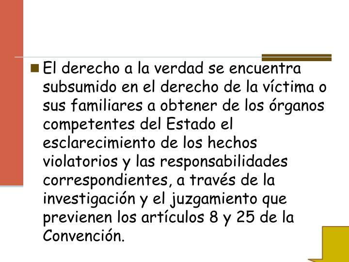 El derecho a la verdad se encuentra subsumido en el derecho de la víctima o sus familiares a obtener de los órganos competentes del Estado el esclarecimiento de los hechos violatorios y las responsabilidades correspondientes, a través de la investigación y el juzgamiento que previenen los artículos 8 y 25 de la Convención.