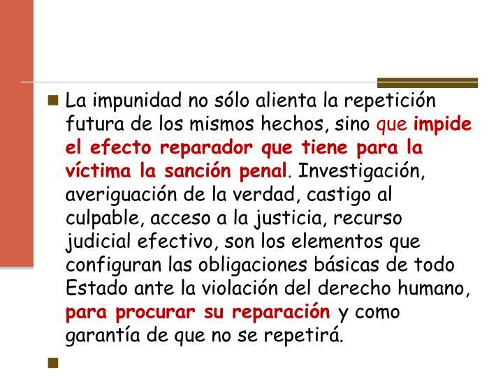 La impunidad no sólo alienta la repetición futura de los mismos hechos, sino