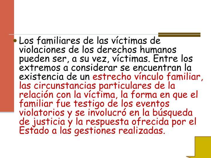 Los familiares de las víctimas de violaciones de los derechos humanos pueden ser, a su vez, víctimas. Entre los extremos a considerar se encuentran la existencia de un
