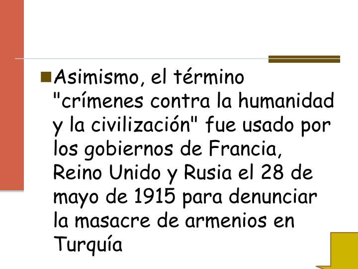 """Asimismo, el término """"crímenes contra la humanidad y la civilización"""" fue usado por los gobiernos de Francia, Reino Unido y Rusia el 28 de mayo de 1915 para denunciar la masacre de armenios en Turquía"""