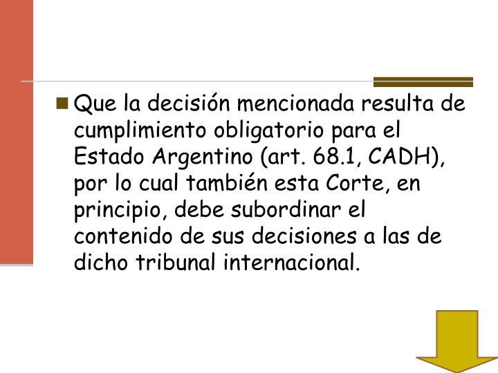 Que la decisión mencionada resulta de cumplimiento obligatorio para el Estado Argentino (art. 68.1, CADH), por lo cual también esta Corte, en principio, debe subordinar el contenido de sus decisiones a las de dicho tribunal internacional.
