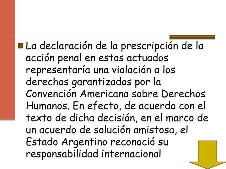La declaración de la prescripción de la acción penal en estos actuados representaría una violación a los derechos garantizados por la Convención Americana sobre Derechos Humanos. En efecto, de acuerdo con el texto de dicha decisión, en el marco de un acuerdo de solución amistosa, el Estado Argentino reconoció su responsabilidad internacional