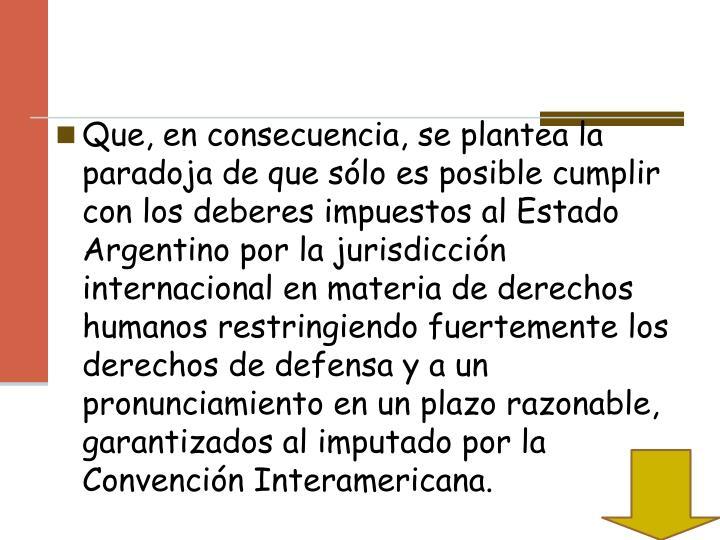 Que, en consecuencia, se plantea la paradoja de que sólo es posible cumplir con los deberes impuestos al Estado Argentino por la jurisdicción internacional en materia de derechos humanos restringiendo fuertemente los derechos de defensa y a un pronunciamiento en un plazo razonable, garantizados al imputado por la Convención Interamericana.