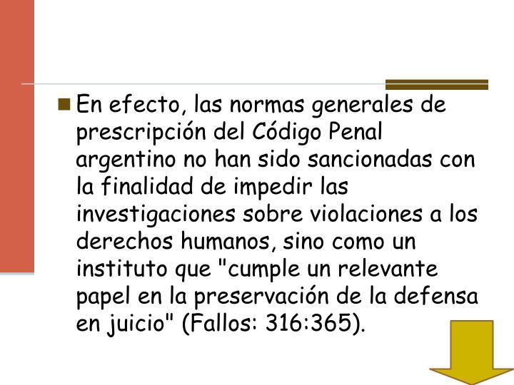 """En efecto, las normas generales de prescripción del Código Penal argentino no han sido sancionadas con la finalidad de impedir las investigaciones sobre violaciones a los derechos humanos, sino como un instituto que """"cumple un relevante papel en la preservación de la defensa en juicio"""" (Fallos: 316:365)."""