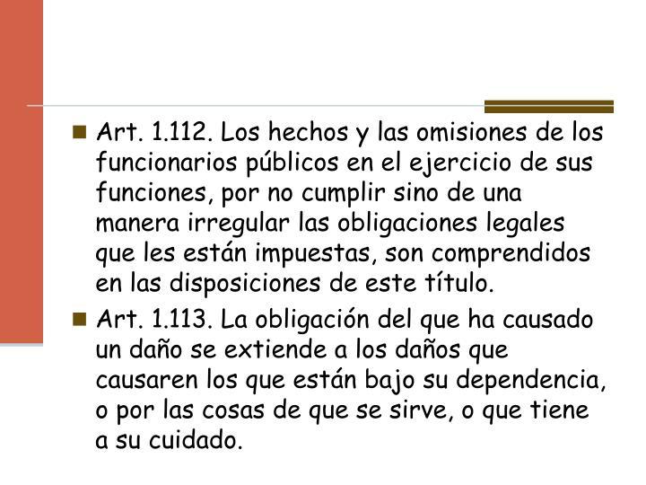 Art. 1.112. Los hechos y las omisiones de los funcionarios públicos en el ejercicio de sus funciones, por no cumplir sino de una manera irregular las obligaciones legales que les están impuestas, son comprendidos en las disposiciones de este título.