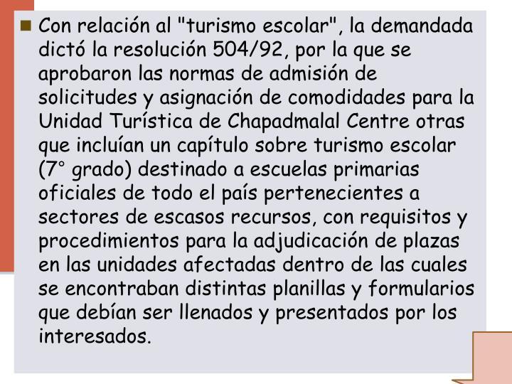 """Con relación al """"turismo escolar"""", la demandada dictó la resolución 504/92, por la que se aprobaron las normas de admisión de solicitudes y asignación de comodidades para la Unidad Turística de"""