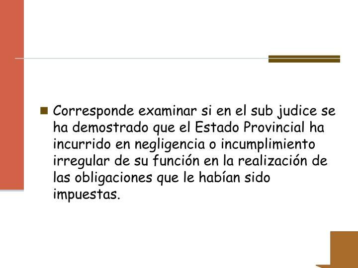 Corresponde examinar si en el sub judice se ha demostrado que el Estado Provincial ha incurrido en negligencia o incumplimiento irregular de su función en la realización de las obligaciones que le habían sido impuestas.