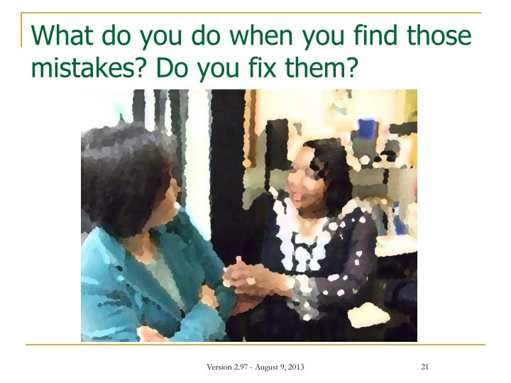 What do you do when you find those mistakes? Do you fix them?