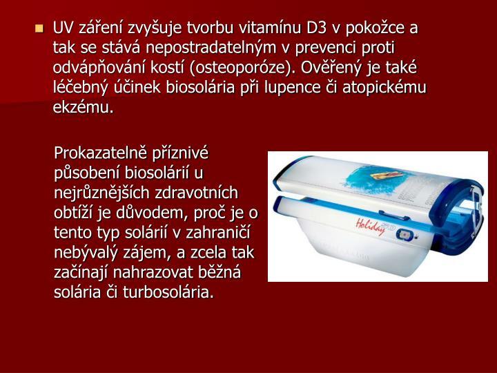 UV záření zvyšuje tvorbu vitamínu D3 v pokožce a tak se stává nepostradatelným v prevenci proti odvápňování kostí (osteoporóze). Ověřený je také léčebný účinek biosolária při lupence či atopickému ekzému.