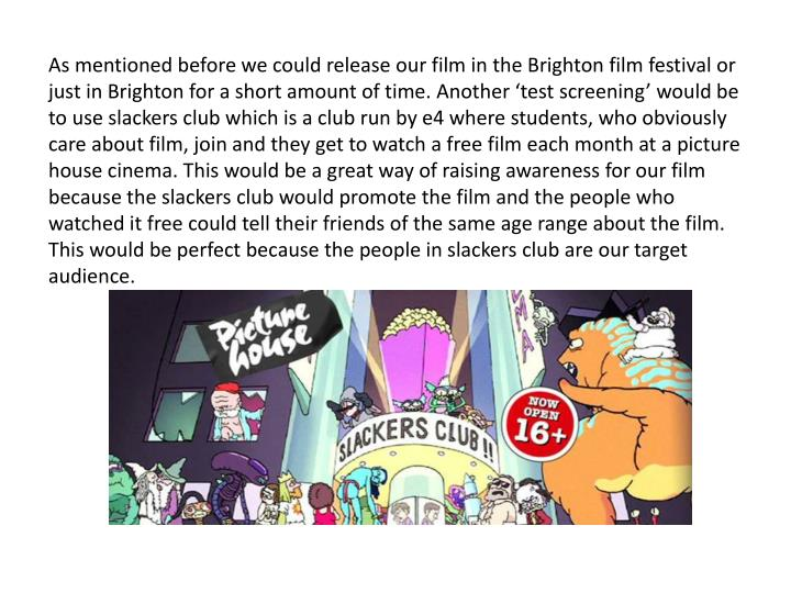 As mentioned before we could release our film in the Brighton film festival or just in Brighton for a short amount of time. Another 'test screening' would be to use slackers club which is a club run by e4 where students, who obviously care about film, join and they get to watch a free film each month at a picture house cinema. This would be a great way of raising awareness for our film because the slackers club would promote the film and the people who watched it free could tell their friends of the same age range about the film. This would be perfect because the people in slackers club are our target audience.