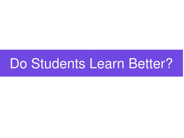 Do Students Learn Better?