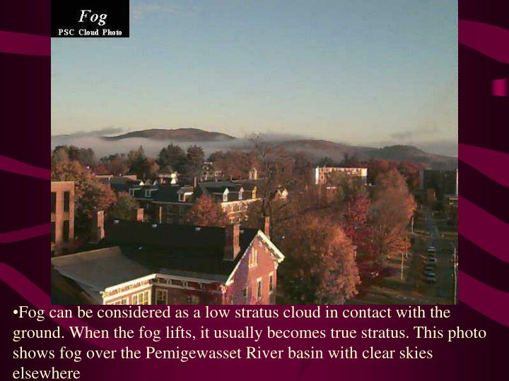Fog can be considered as a low stratus cloud in contact with the ground. When the fog lifts, it usually becomes true stratus. This photo shows fog over the Pemigewasset River basin with clear skies elsewhere