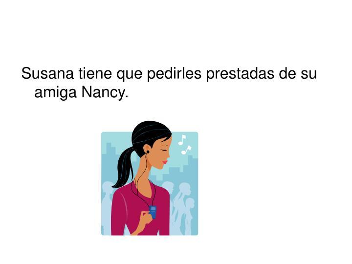 Susana tiene que pedirles prestadas de su amiga Nancy.