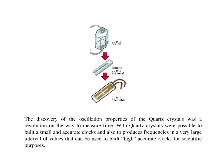 """The discovery of the oscillation properties of the Quartz crystals was a revolution on the way to measure time. With Quartz crystals were possible to built a small and accurate clocks and also to produces frequencies in a very large interval of values that can be used to built """"high"""" accurate clocks for scientific purposes."""