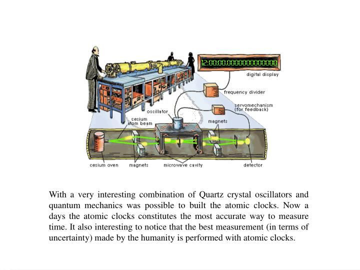 With a very interesting combination of Quartz crystal oscillators and quantum mechanics was possible to built the atomic clocks. Now a days the atomic clocks constitutes the most accurate way to measure time. It also interesting to notice that the best measurement (in terms of uncertainty) made by the humanity is performed with atomic clocks.