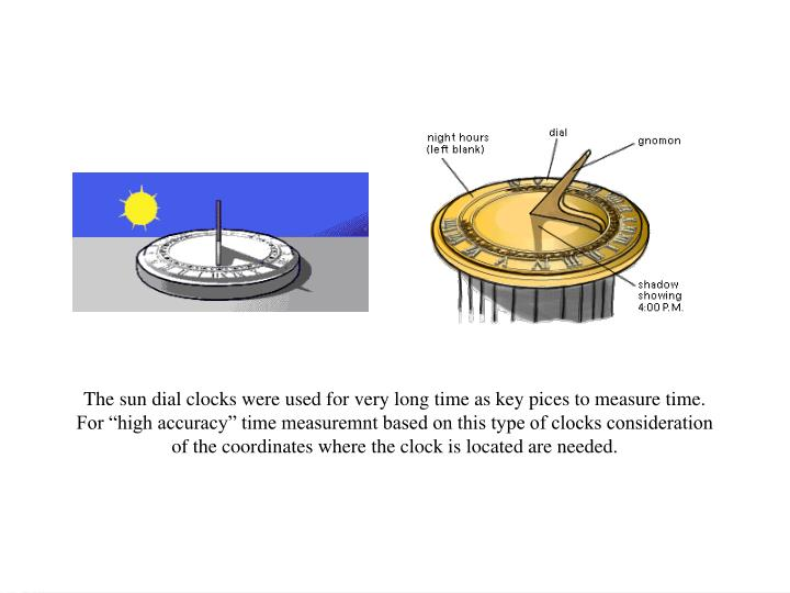 """The sun dial clocks were used for very long time as key pices to measure time. For """"high accuracy"""" time measuremnt based on this type of clocks consideration of the coordinates where the clock is located are needed."""