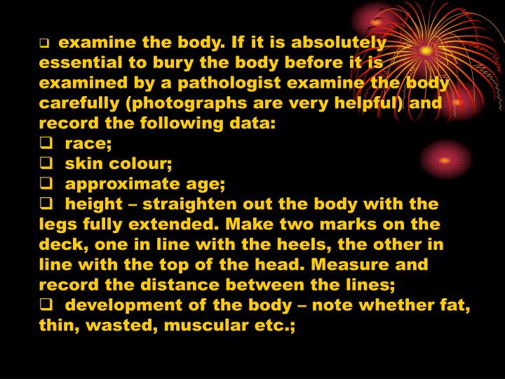 examine the body. If it is absolutely essential to bury the body before it is examined by a pathologist examine the body carefully (photographs are very helpful) and record the following data: