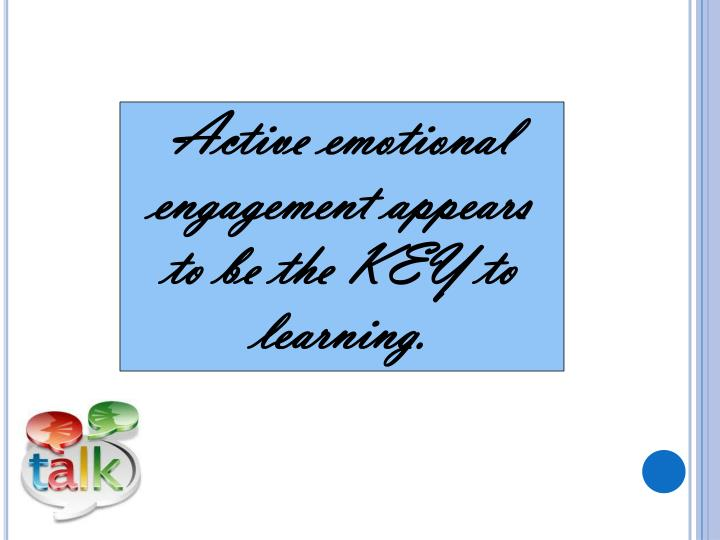 Active emotional engagement appears to be the KEY to learning.
