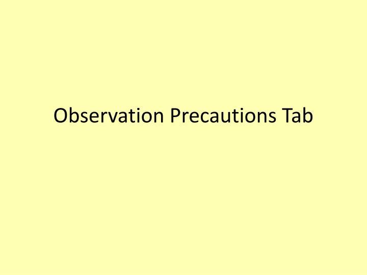 Observation Precautions Tab