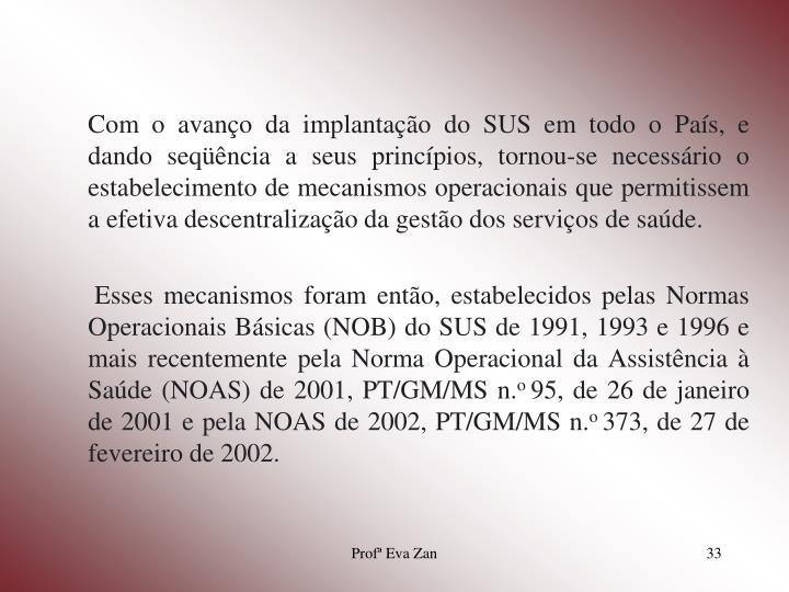 Com o avanço da implantação do SUS em todo o País, e dando seqüência a seus princípios, tornou-se necessário o estabelecimento de mecanismos operacionais que permitissem a efetiva descentralização da gestão dos serviços de saúde.