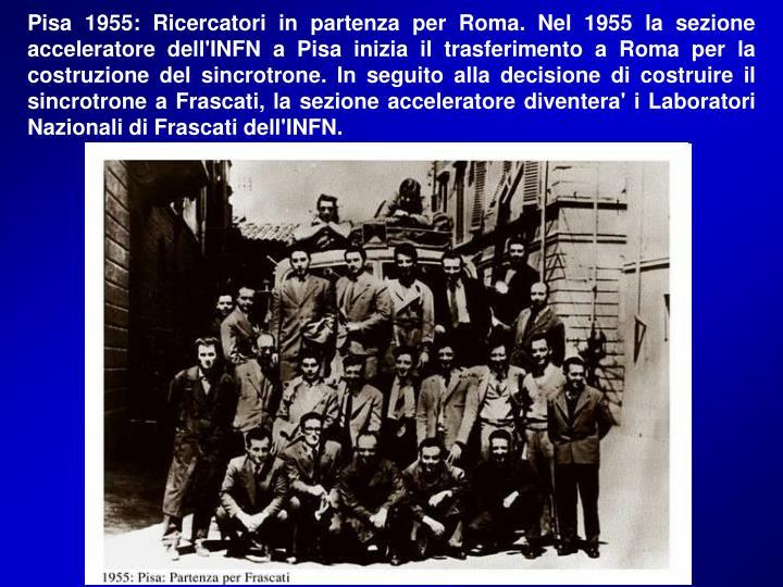 Pisa 1955: Ricercatori in partenza per Roma. Nel 1955 la sezione acceleratore dell'INFN a Pisa inizia il trasferimento a Roma per la costruzione del sincrotrone. In seguito alla decisione di costruire il sincrotrone a Frascati, la sezione acceleratore diventera' i Laboratori Nazionali di Frascati dell'INFN.
