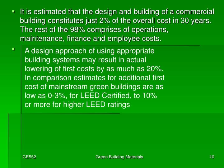 A design approach of using appropriate building systems may result in actual lowering of first costs by as much as 20%. In comparison estimates for additional first cost of mainstream green buildings are as low as 0-3%, for LEED Certified, to 10% or more for higher LEED ratings