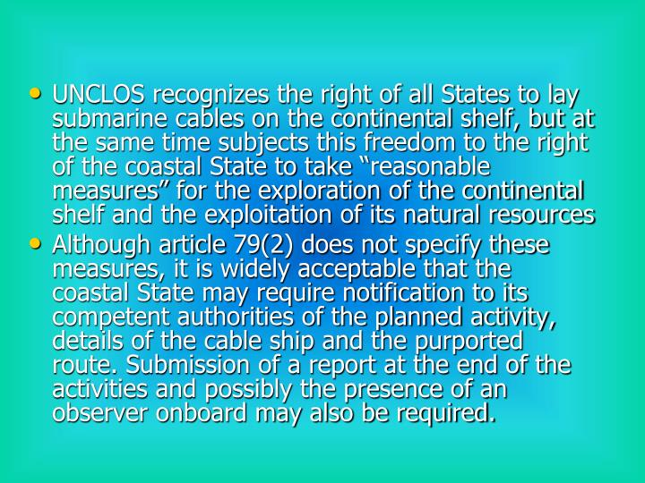 """UNCLOS recognizes the right of all States to lay submarine cables on the continental shelf, but at the same time subjects this freedom to the right of the coastal State to take """"reasonable measures"""" for the exploration of the continental shelf and the exploitation of its natural resources"""