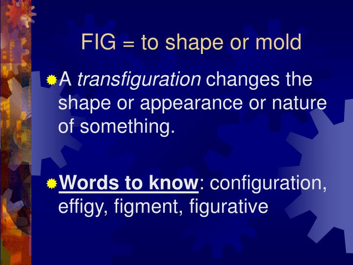 Fig to shape or mold